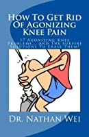 How To Get Rid Of Agonizing Knee Pain: 17 Agonizing Knee Problems. And The Surfire Solutions To Erase Them! [並行輸入品]