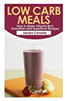 Low Carb Meals: How to Make Vitamin Rich Smoothies and Superfood Recipes