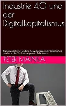 Industrie 4.0 und der Digitalkapitalismus: Digitalkapitalismus und die Auswirkungen in der Gesellschaft durch massive Veränderungen der Arbeitswelt. (German Edition) by [Mainka, Peter]