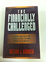 The Financially Challenged: A Survival Guide for Getting Through the Week, the Month, and the Rest of Your Life