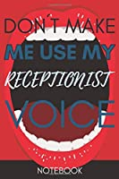 Don't Make Me Use My Receptionist Voice: Funny  Receptionist Notebook Journal Best Appreciation Gift 6x9 110 pages Lined book