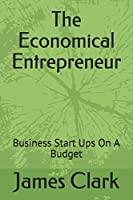 The Economical Entrepreneur: Business Start Ups On A Budget