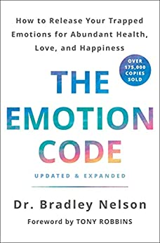 The Emotion Code: How to Release Your Trapped Emotions for Abundant Health, Love, and Happiness (Updated and Expanded Edition) by [Nelson, Bradley ]