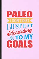 Paleo I Don't Diet I Just Eat According to My Goals: Lined Notebook For Paleo Vegan Life. Ruled Journal For Vegetarian Gym Chef. Unique Student Teacher Blank Composition Great For School Writing