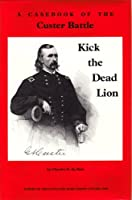 Kick the Dead Lion: A Casebook of the Custer Battle (Echoes of the Little Big Horn Series, Vol 1)
