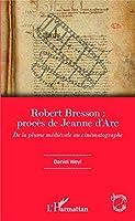 Robert Bresson: procès de Jeanne d'Arc: De la plume médiévale au cinématographe