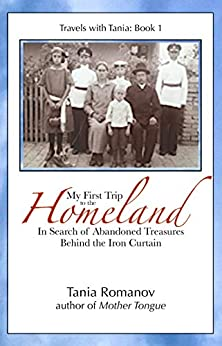 My First Trip to The Homeland: In Search of Abandoned Treasures Behind the Iron Curtain (Travels with Tania Book 1) by [Romanov, Tania]