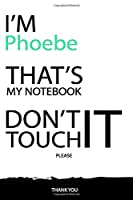 Phoebe : DON'T TOUCH MY NOTEBOOK Unique customized Gift for Phoebe - Journal for Girls / Women with beautiful colors White / Black, Journal to Write with 120 Pages , Thoughtful Cool Present for female ( Phoebe notebook): best gift for Phoebe