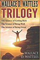 WALLACE D. WATTLES - TRILOGY: The Science of Getting Rich / The Science of Being Well / The Science of Being Great