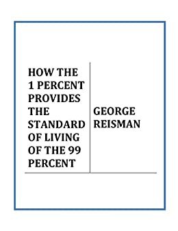 [Reisman, George]のHOW THE 1 PERCENT PROVIDES THE STANDARD OF LIVING OF THE 99 PERCENT (English Edition)