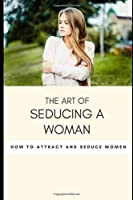The art of seducing a woman: Secrets To Mastering The Art Of Seduction