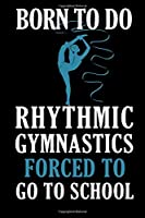 Born To Do Rhythmic Gymnastics Forced To Go To School:: Rhythmic Gymnast Notebook Gymnastic log book Diary Ruled Lined Pages Book 120 Pages 6 x 9 softcover Gift for Gymnasts