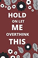 HOLD ON LET ME OVERTHINK THIS: 120 pages notebook with glossy cover .white paper .different designs with different colors..lined notebook