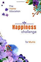 The Home Education Happiness Challenge for Mums: Easy, Effective Self-Help Exercises for Fulfilment, Confidence and Joy (The Happiness Challenge for Homeschooling Moms)