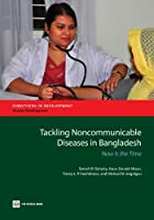 Tackling Noncommunicable Diseases in Bangladesh: Now Is the Time (Directions in Development - Human Development)