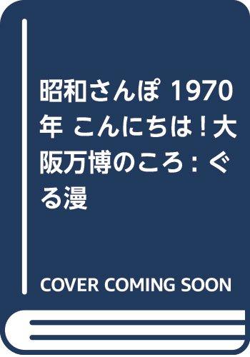 昭和さんぽ 1970年 こんにちは!大阪万博のころ: ぐる漫