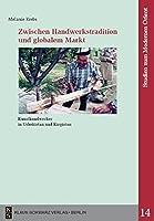 Zwischen Handwerkstradition Und Globalem Markt: Kunsthandwerker in Usbekistan Und Kirgistan (Studien Zum Modernen Orient)