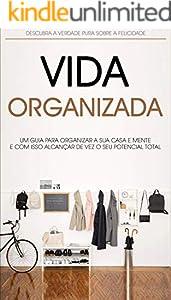 MENTE E VIDA ORGANIZADA: Como Organizar a Sua Casa, Local de Trabalho e Mente, Para Alcançar Mais Produtividade e Felicidade, (Portuguese Edition)