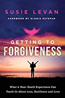 Getting To Forgiveness: What A Near-Death Experience Can Teach Us About Loss, Resilience and Love