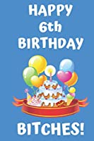 HAPPY 6th BIRTHDAY BITCHES!: Happy 6th Birthday Card Journal / Notebook / Diary / Greetings / Appreciation Gift (6 x 9 - 110 Blank Lined Pages)