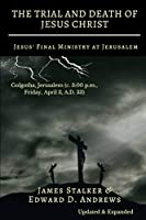 THE TRIAL AND DEATH OF JESUS CHRIST [Annotated]: Jesus' Final Ministry at Jerusalem [Updated and Expanded]