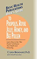 """User's Guide to Propolis, Royal Jelly, Honey, and Bee Pollen: Learn How to Use """"Bee Foods"""" to Enhance Your Health and Immunity. (Basic Health Publications User's Guide)"""