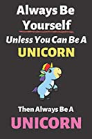 Always Be Yourself Unless You Can Be a Unicorn Then Always Be a Unicorn: Blank Lined Notebook | Funny Adult Journal Gift for Work, Friends and Family