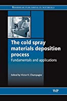 The Cold Spray Materials Deposition Process: Fundamentals and Applications (Woodhead Publishing Series in Metals and Surface Engineering)