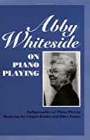 Abby Whiteside on Piano Playing: Indispensables of Piano Playing - Mastering the Chopin Estudes and Other Essays (Amadeus)