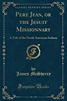 Pere Jean, or the Jesuit Missionnary: A Tale of the North American Indians (Classic Reprint)