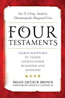 Four Testaments: Tao Te Ching, Analects, Dhammapada, Bhagavad Gita: Sacred Scriptures of Taoism, Confucianism, Buddhism, and Hinduism