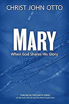 Mary: When God Shares His Glory (A Throne in the Earth: The Ark, The Arts, and the Word Made Flesh Book 2) by [Otto, Christ John]