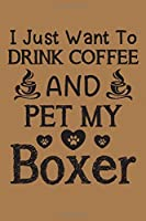 """I just want to drink coffee and pet my Boxer: Boxer dog and coffee lovers notebook journal or dairy 