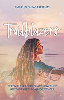 Trailblazers: 27 Female Leaders Share How They Use Their Gifts To Guide Others by [ALVAREZ, ADRIANA MONIQUE, HOLDER, BRIGID , MORALES, CHANEL, MYDSKE, CRISTEL,  ELIZABETH, DARCIE, TOMS, DIANA, OYSTON, DOMINIQUE, CLARK HALPIN, ELISHA, TURTON, EMMA , GREGG, ESME, FRANCES TSE ARDIKA, HELEN REID, ITZEL BAEZ, JACQUELYN ATKINS, JEILYMAR BRADY, KAREN CAMERATO, KATIE MORGAN, LEIGH JANE WOODGATE, MARTHA SALAS LOPEZ, MICHELLE ASPINWALL, NATASHA ELIZABETH WILSON, REBECCA TANNOCK, SANDRA ROLUS, SHANNON GORTON, SUSANNE BRAAM, TAMALA RIDGE, TAMSIN YOUNG]