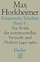 Gesammelte Schriften VI: 'Zur Kritik der instrumentellen Vernunft' und 'Notizen 1949 - 1969'