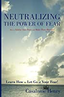 Neutralizing the Power of Fear: How to Subdue Your Fears and Make Them Harmless