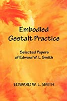 Embodied Gestalt Practice: Selected Papers of Edward W. L. Smith