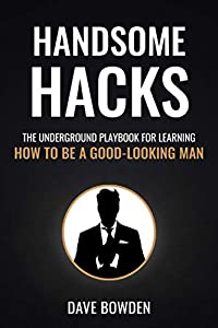 Handsome Hacks: The Underground Playbook for Learning How to Be a Good-Looking Man (English Edition)