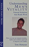Understanding Men's Vitality - Natural Solutions That Really Work: How You Can Use Natural Remedies, Herbs and a Holistic Approach to Improve Your Vitality