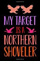 My Target Is A Northern Shoveler: Track and evaluate your hunting seasons For Species: Deer Turkeys Elk Rabbits Duck Fox And More ... Gifts. 110 Story Paper Pages. 6 in x 9 in Cover.