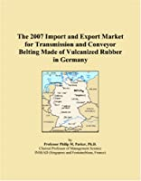 The 2007 Import and Export Market for Transmission and Conveyor Belting Made of Vulcanized Rubber in Germany