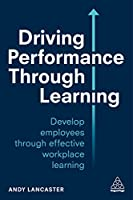 Driving Performance Through Learning: Develop Employee Through Effective Workplace Learning