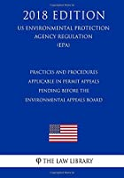 Practices and Procedures Applicable in Permit Appeals Pending Before the Environmental Appeals Board (Us Environmental Protection Agency Regulation 2018)