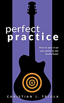 Perfect Practice: How to Zero in on Your Goals and Become a Better Guitar Player Faster by [Triola, Christian J.]