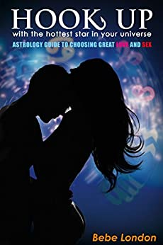 Hook Up with the hottest star in your universe: Astrological guide to choosing great love and sex by [London, Bebe]