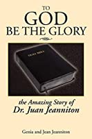 To God Be the Glory: The Amazing Story of Dr. Juan