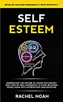Self Esteem: Understand the Nature of Human Psychology and Laws of High Confidence to Start Becoming Whole Again With Affirmations and Discipline (Develop Success Personality With Positivity)
