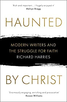 Haunted by Christ: Modern Writers and the Struggle for Faith by [Harries, Richard]