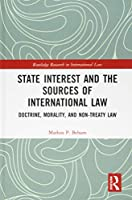 State Interest and the Sources of International Law: Doctrine, Morality, and Non-Treaty Law (Routledge Research in International Law)