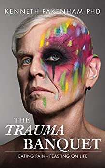 [Pakenham, Kenneth]のThe Trauma Banquet: Eating Pain - Feasting on Life (English Edition)